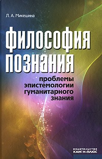 Л. А. Микешина Философия познания. Проблемы эпистемологии гуманитарного знания