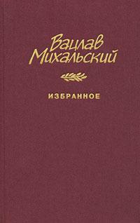 Вацлав Михальский Вацлав Михальский. Избранное рубина д рубина 17 рассказов