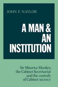 A Man and an Institution: Sir Maurice Hankey, the Cabinet Secretariat and the Custody of Cabinet Secrecy secrecy