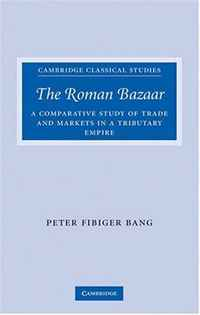 The Roman Bazaar: A Comparative Study of Trade and Markets in a Tributary Empire (Cambridge Classical Studies) peter zorn life of a trade