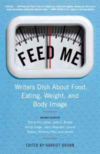 Feed Me!: Writers Dish About Food, Eating, Weight, and Body Image shame