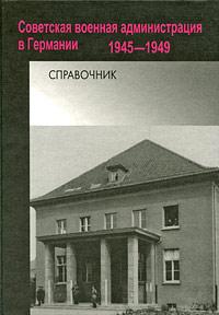 Советская военная администрация в Германии. 1945-1949. Справочник