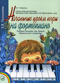 Е. В. Толкунова Начальные уроки игры на фортепиано маркова е уроки пантомимы учебное пособие