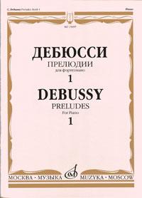 Клод Дебюсси Дебюсси. Прелюдии для фортепиано. Тетрадь 1 яков гельфанд ф шопен 24 прелюдии для фортепиано