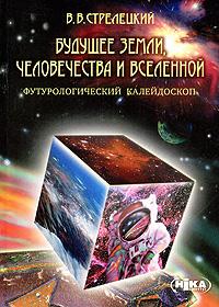 Будущее Земли, человечества и Вселенной. Футурологический калейдоскоп. В. В. Стрелецкий