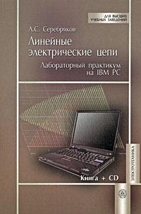 А. С. Серебряков Линейные электрические цепи. Лабораторный практикум на IBM PC (+ CD-ROM)