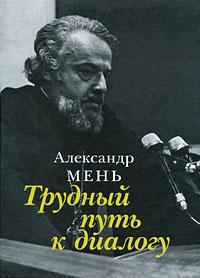 Александр Мень Трудный путь к диалогу александр мень русская религиозная философия