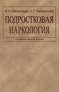 И. Н. Пятницкая, Н. Г. Найденова Подростковая наркология