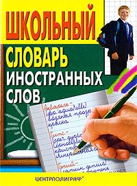 Школьный словарь иностранных слов школьный словарь иностранных слов