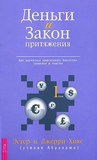 Деньги и Закон Притяжения. Как научиться притягивать богатство, здоровье и счастье. Том 1. Эстер и Джерри Хикс