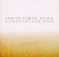 Chanticleer. And On Earth, Peace: A Chanticleer Mass