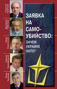 Георгий Крючков, Дмитрий Табачник, Петр Симоненко, Сергей Гриневецкий, Петр Толочко Заявка на самоубийство. Зачем Украине НАТО?