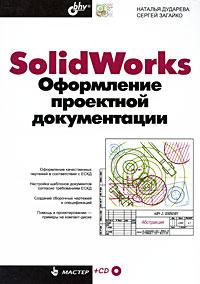Наталья Дударева, Сергей Загайко SolidWorks. Оформление проектной документации (+ CD-ROM) solidworks 2009机械设计实例精解(附cd光盘1张)
