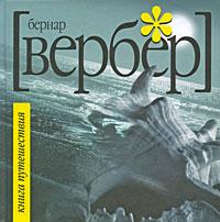 Бернар Вербер Книга Путешествия чичваркин е гений если из 100 раз тебя посылают 99…