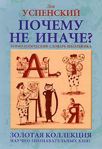 Лев Успенский Почему не иначе? Этимологический словарь школьника лев успенский загадки топонимики