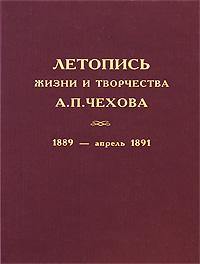 Антон Чехов Летопись жизни и творчества А. П. Чехова. Том 2. 1889 - апрель 1891
