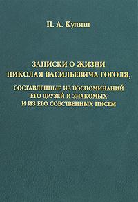 П. А. Кулиш Записки о жизни Николая Васильевича Гоголя, составленные из воспоминаний его друзей и знакомых и из его собственных писем