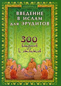 Введение в Ислам для эрудитов. 300 вопросов и ответов алексеева а знаете ли вы францию тесты по страновед на фр языке