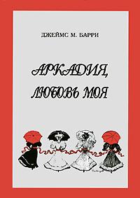 Джеймс М. Барри Аркадия, любовь моя