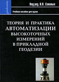 Под редакцией В. П. Савиных Теория и практика автоматизации высокоточных измерений в прикладной геодезии