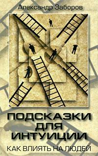 Александр Заборов Подсказки для интуиции. Как влиять на людей ISBN: 978-5-7390-2342-1