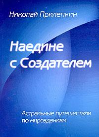 Наедине с Создателем. Астральные путешествия по мирозданиям. Николай Прилепкин