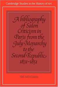 A Bibliography of Salon Criticism in Paris from the July Monarchy to the Second Republic, 1831-1851: Volume 2 (Cambridge Studies in the History of Art) (v. 2)