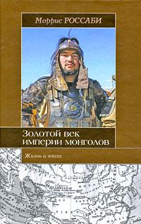 Моррис Россаби Золотой век империи монголов