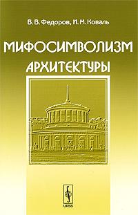 9785397007207 - В. В. Федоров, И. М. Коваль: Мифосимволизм архитектуры - Книга