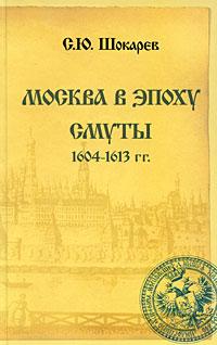 С. Ю. Шокарев Москва в эпоху Смуты. 1604-1613 гг.