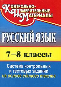 Русский язык. 7-8 классы. Система контрольных и тестовых заданий на основе единого текста