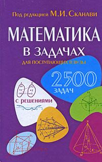 Под редакцией М. И. Сканави Математика в задачах для поступающих в вузы сканави м и сборник задач по математике для поступающих в вузы