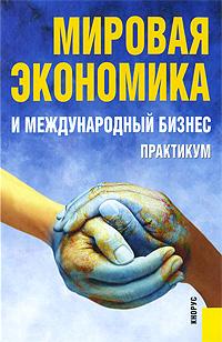 Мировая экономика и международный бизнес. Практикум бизнес и экономика