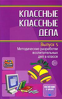 Классные классные дела. Методические разработки воспитательных дел в классе. Выпуск 5
