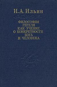 И. А. Ильин Философия Гегеля как учение о конкретности Бога и человека. В 2 томах
