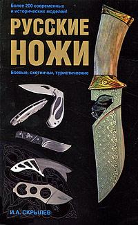 купить И. А. Скрылев Русские ножи. Боевые, охотничьи, туристические недорого