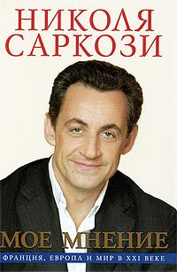 Николя Саркози Мое мнение. Франция, Европа и мир в XXI веке
