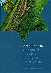 Асар Эппель Сладкий воздух и другие рассказы старое житье