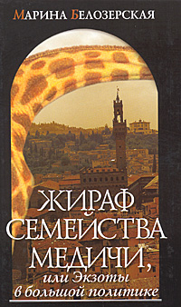 Марина Белозерская Жираф семейства Медичи, или в большой политике