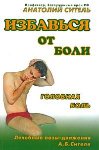 Анатолий Ситель Избавься от боли. Головная боль в в осипова первичные головные боли в практике невролога и терапевта