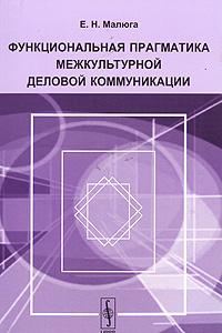 Е. Н. Малюга Функциональная прагматика межкультурной деловой коммуникации александр садохин введение в теорию межкультурной коммуникации