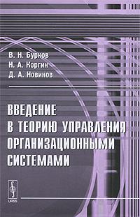 В. Н. Бурков, Н. А. Коргин, Д. А. Новиков. Введение в теорию управления организационными системами