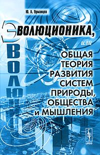Zakazat.ru: Эволюционика, или Общая теория развития систем природы, общества и мышления. Ю. А. Урманцев