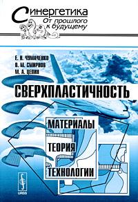 Сверхпластичность. Материалы, теория, технологии. Е. Н. Чумаченко, О, М. Смирнов, М. А. Цепин