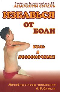 Анатолий Ситель Избавься от боли. Боль в позвоночнике анатолий ситель ария для спины авторская программа против боли в суставах