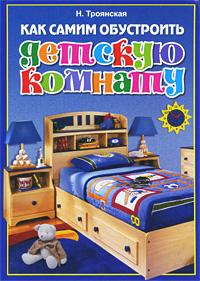 Н. Троянская Как самим обустроить детскую комнату