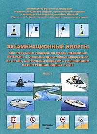 Экзаменационные билеты для аттестации граждан на право управления катерами с главными двигателями мощностью до 55 кВт, моторными лодками и гидроциклом внутренних водных путях. Часть 1
