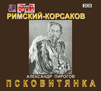 Александр Пирогов. Римский-Корсаков. Псковитянка (2 CD)