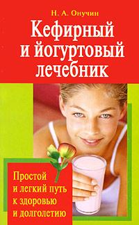 Н. А. Онучин Кефирный и йогуртовый лечебник. Простой и легкий путь к здоровью и долголетию