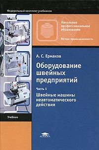 А. С. Ермаков Оборудование швейных предприятий. В 2 частях. Часть 1. Швейные машины неавтоматического действия ISBN: 978-5-7695-4693-8 швейные и вязальные машины